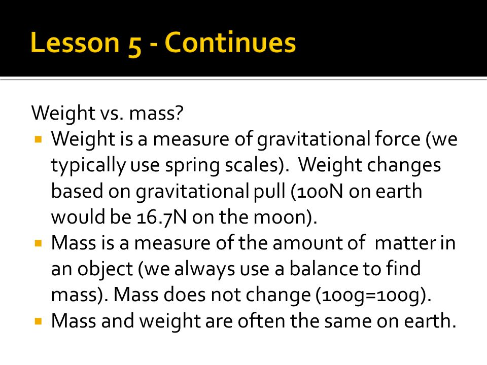 Weight vs. mass.  Weight is a measure of gravitational force (we typically use spring scales).