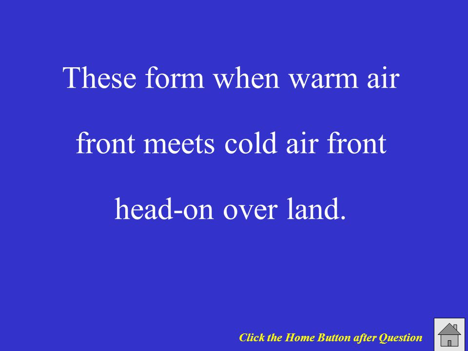 These form when warm air front meets cold air front head-on over land.