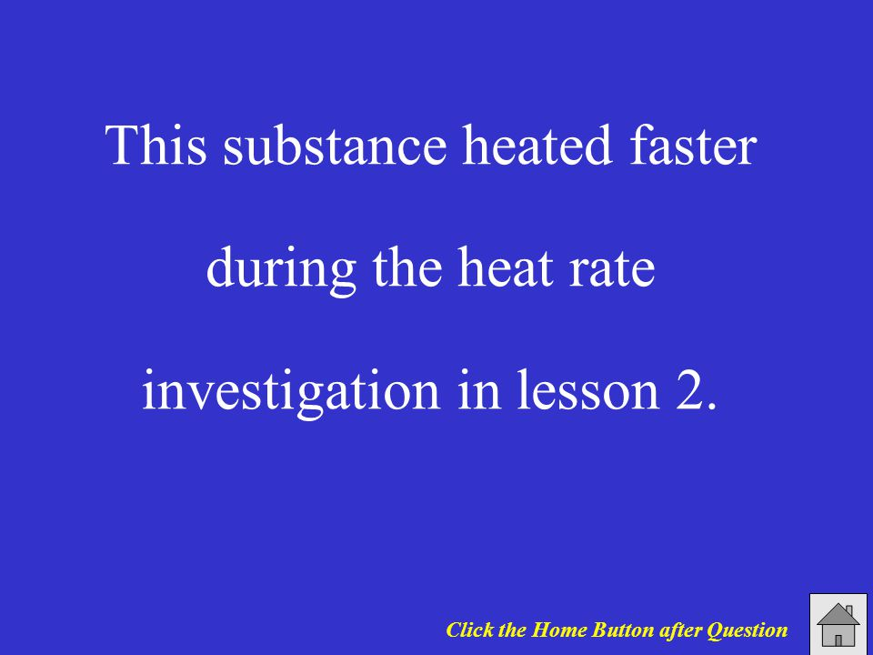 This substance heated faster during the heat rate investigation in lesson 2.