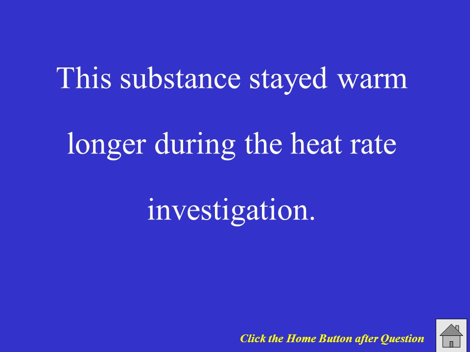 This substance stayed warm longer during the heat rate investigation. Click the Home Button after Question
