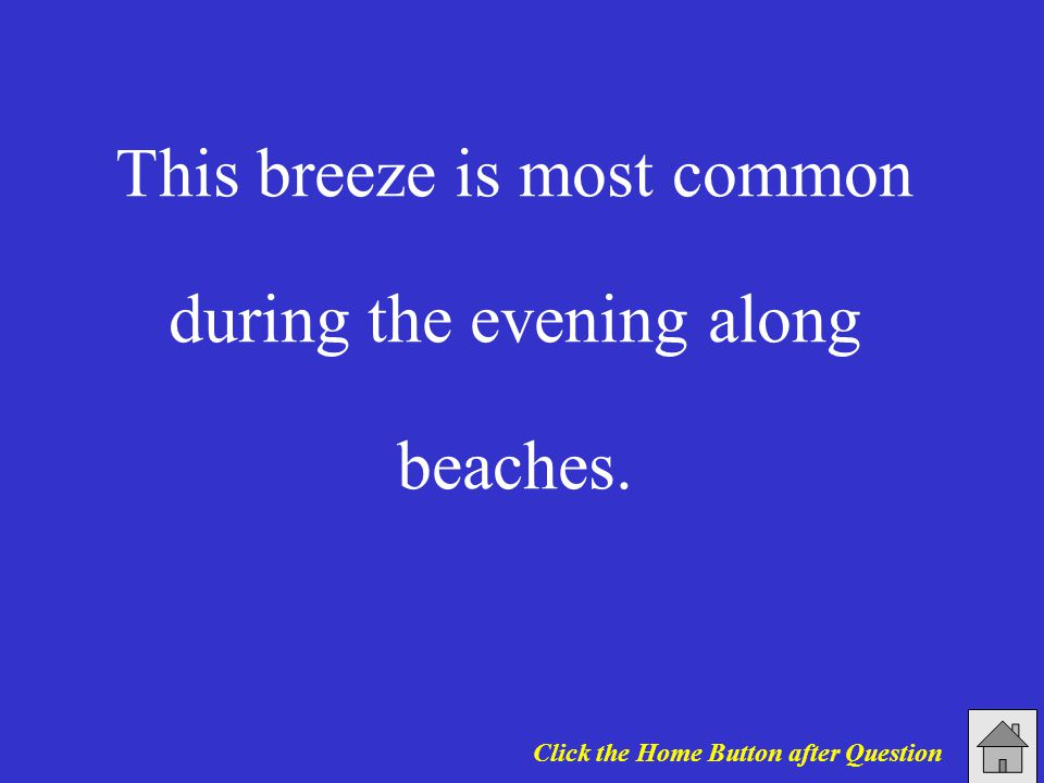 This breeze is most common during the evening along beaches. Click the Home Button after Question