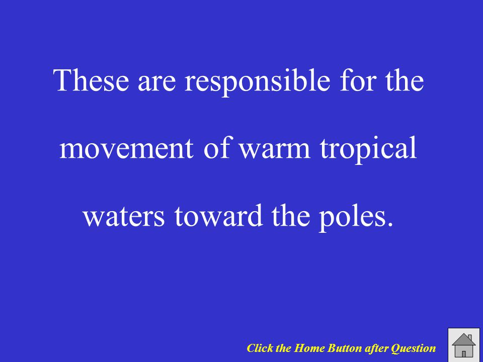 These are responsible for the movement of warm tropical waters toward the poles. Click the Home Button after Question