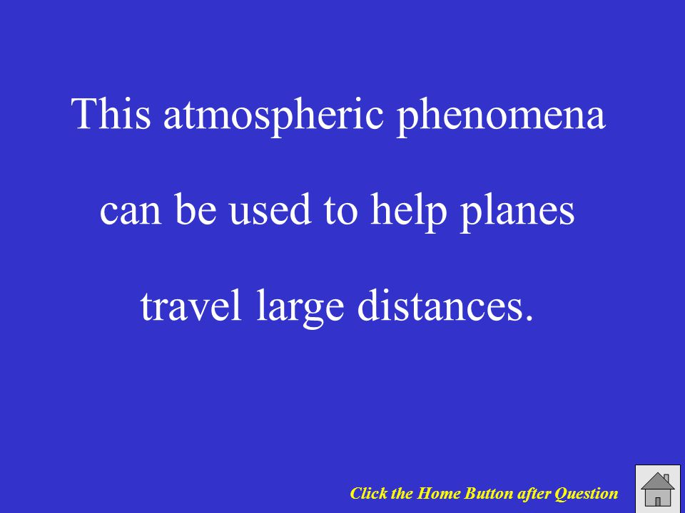 This atmospheric phenomena can be used to help planes travel large distances. Click the Home Button after Question