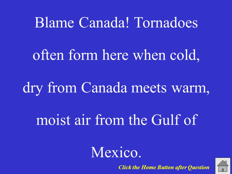 Blame Canada! Tornadoes often form here when cold, dry from Canada meets warm, moist air from the Gulf of Mexico. Click the Home Button after Question