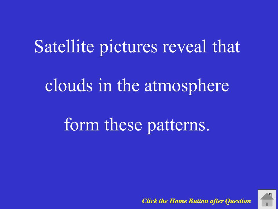 Satellite pictures reveal that clouds in the atmosphere form these patterns. Click the Home Button after Question
