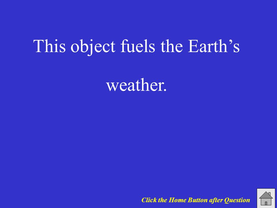 This object fuels the Earth's weather. Click the Home Button after Question