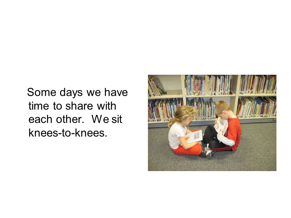 Some days we have time to share with each other. We sit knees-to-knees.