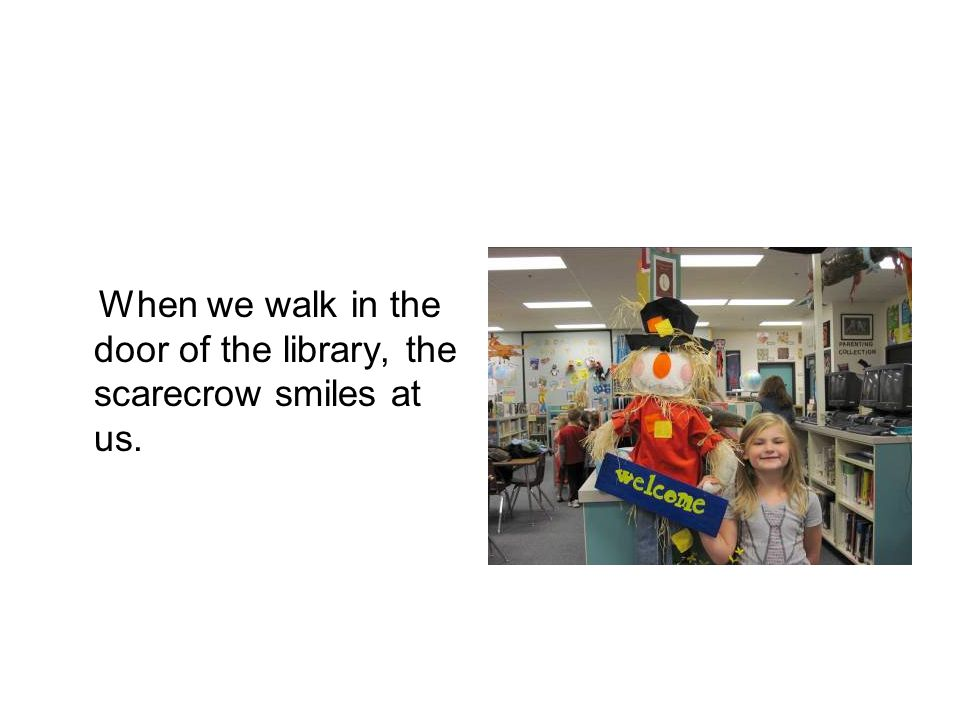 When we walk in the door of the library, the scarecrow smiles at us.