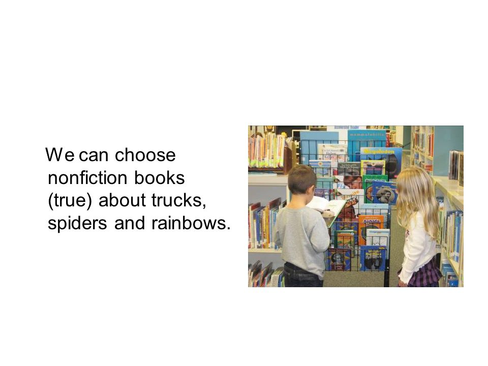 We can choose nonfiction books (true) about trucks, spiders and rainbows.