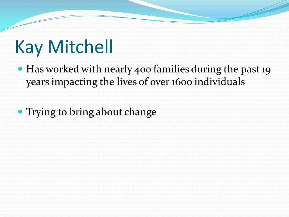 Kay Mitchell Has worked with nearly 400 families during the past 19 years impacting the lives of over 1600 individuals Trying to bring about change