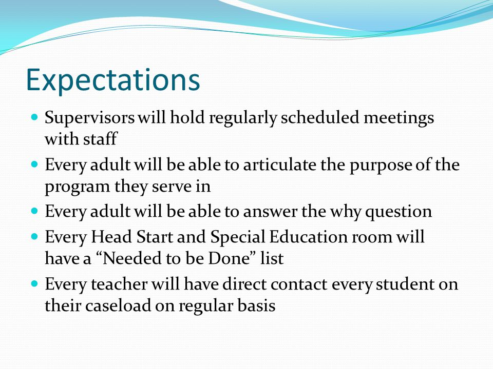 Expectations Supervisors will hold regularly scheduled meetings with staff Every adult will be able to articulate the purpose of the program they serve in Every adult will be able to answer the why question Every Head Start and Special Education room will have a Needed to be Done list Every teacher will have direct contact every student on their caseload on regular basis