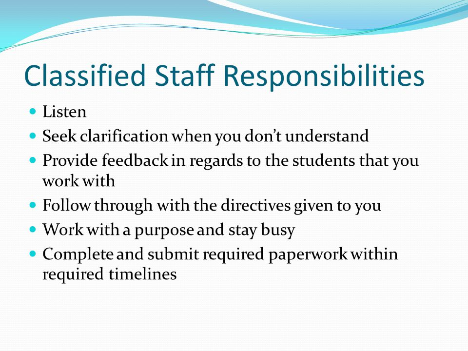 Classified Staff Responsibilities Listen Seek clarification when you don't understand Provide feedback in regards to the students that you work with Follow through with the directives given to you Work with a purpose and stay busy Complete and submit required paperwork within required timelines