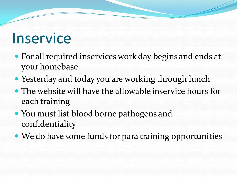 Inservice For all required inservices work day begins and ends at your homebase Yesterday and today you are working through lunch The website will have the allowable inservice hours for each training You must list blood borne pathogens and confidentiality We do have some funds for para training opportunities