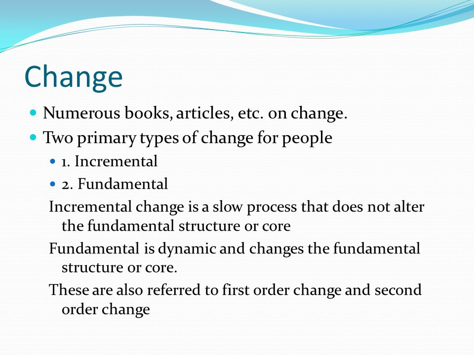 Change Numerous books, articles, etc. on change. Two primary types of change for people 1.