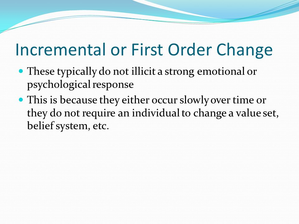 Incremental or First Order Change These typically do not illicit a strong emotional or psychological response This is because they either occur slowly over time or they do not require an individual to change a value set, belief system, etc.