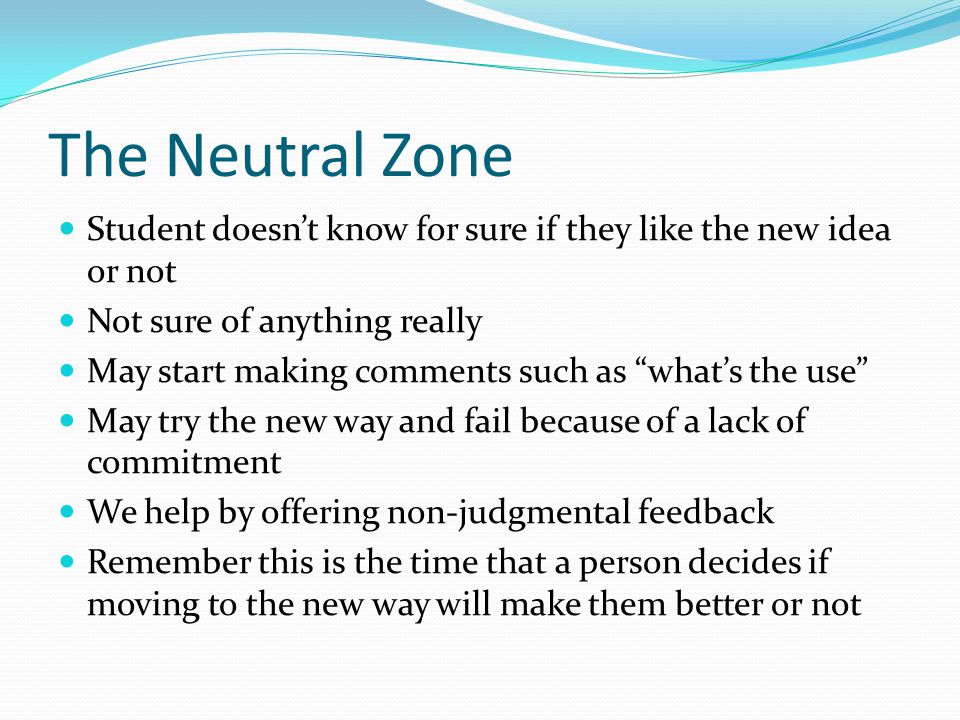 The Neutral Zone Student doesn't know for sure if they like the new idea or not Not sure of anything really May start making comments such as what's the use May try the new way and fail because of a lack of commitment We help by offering non-judgmental feedback Remember this is the time that a person decides if moving to the new way will make them better or not