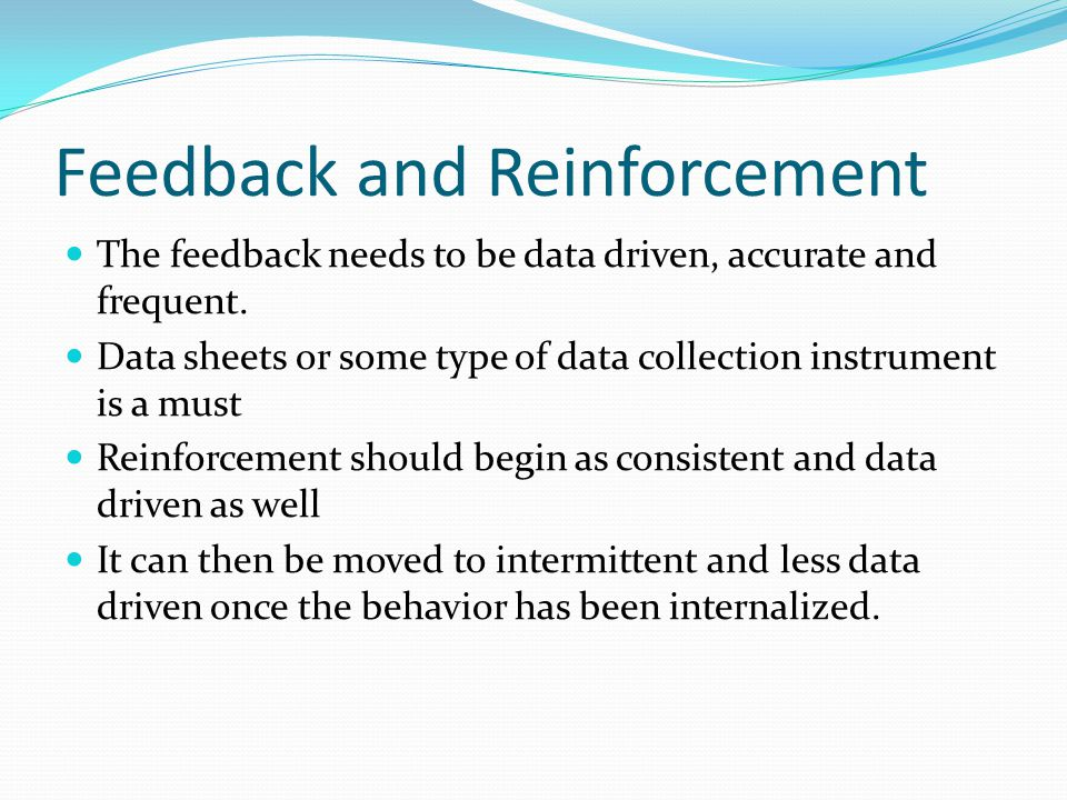 Feedback and Reinforcement The feedback needs to be data driven, accurate and frequent.