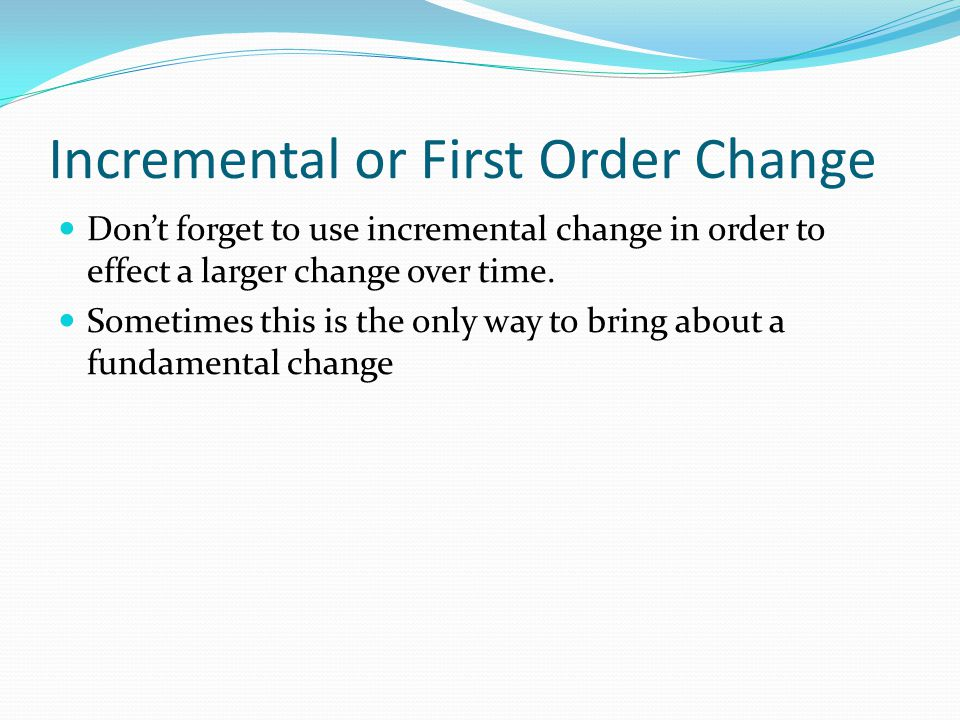 Incremental or First Order Change Don't forget to use incremental change in order to effect a larger change over time.