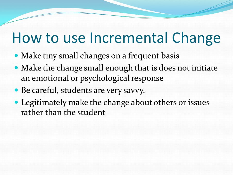 How to use Incremental Change Make tiny small changes on a frequent basis Make the change small enough that is does not initiate an emotional or psychological response Be careful, students are very savvy.