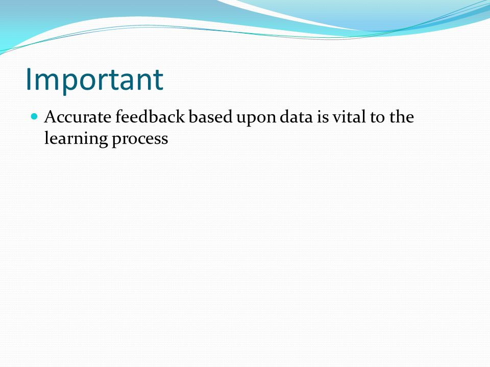 Important Accurate feedback based upon data is vital to the learning process