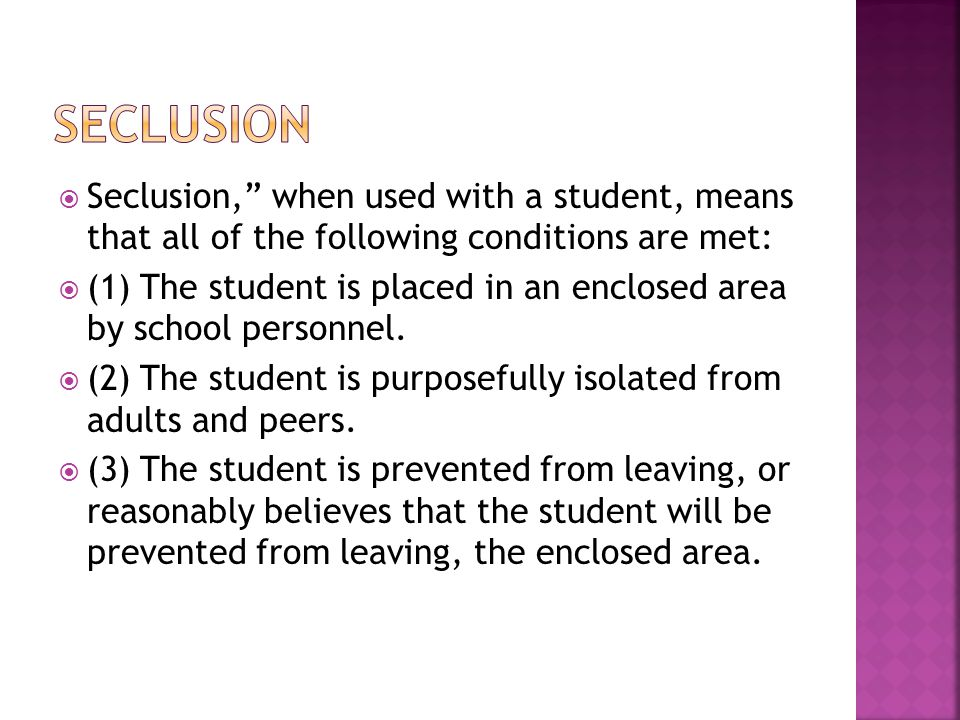  Seclusion, when used with a student, means that all of the following conditions are met:  (1) The student is placed in an enclosed area by school personnel.