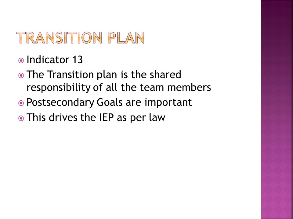  Indicator 13  The Transition plan is the shared responsibility of all the team members  Postsecondary Goals are important  This drives the IEP as per law