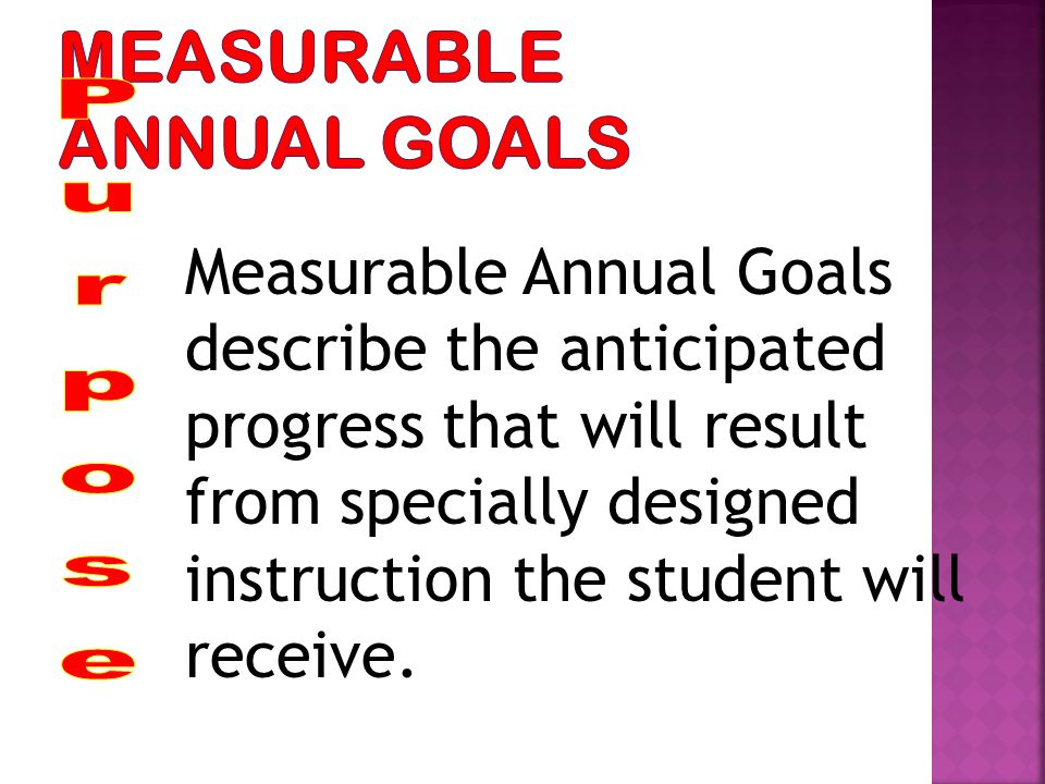 Measurable Annual Goals describe the anticipated progress that will result from specially designed instruction the student will receive.