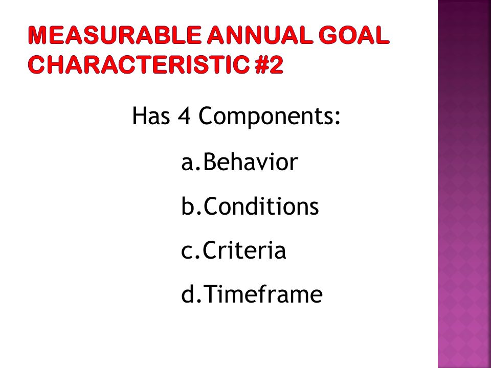 Has 4 Components: a.Behavior b.Conditions c.Criteria d.Timeframe