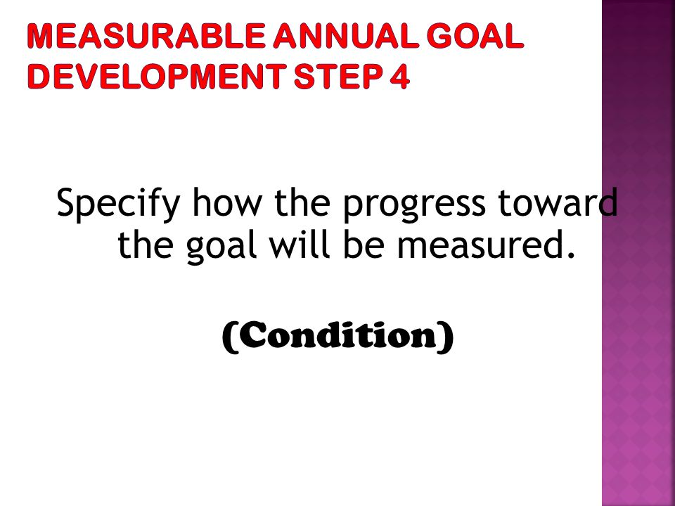 Specify how the progress toward the goal will be measured. (Condition)