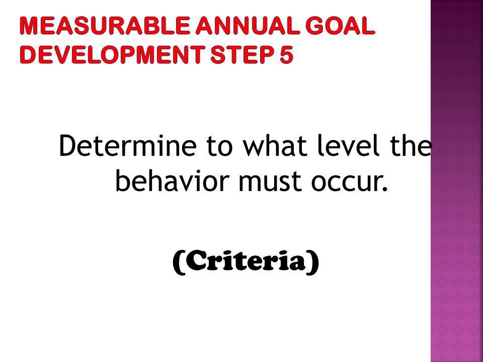 Determine to what level the behavior must occur. (Criteria)