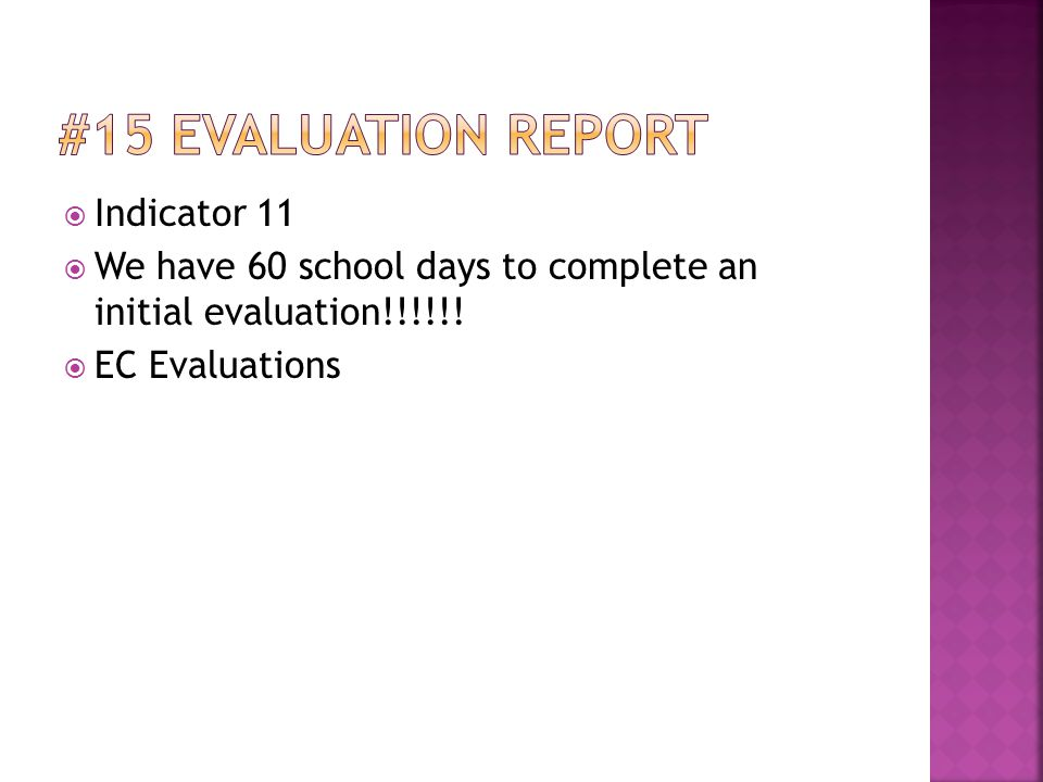  Indicator 11  We have 60 school days to complete an initial evaluation!!!!!!  EC Evaluations