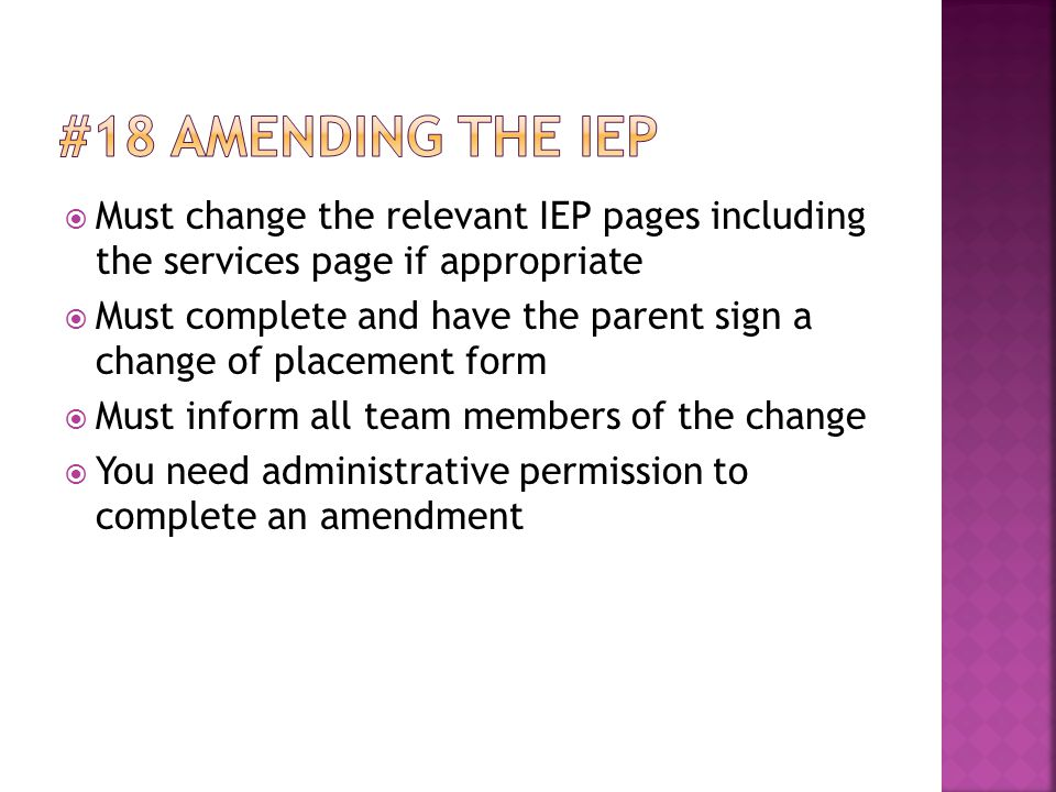  Must change the relevant IEP pages including the services page if appropriate  Must complete and have the parent sign a change of placement form  Must inform all team members of the change  You need administrative permission to complete an amendment
