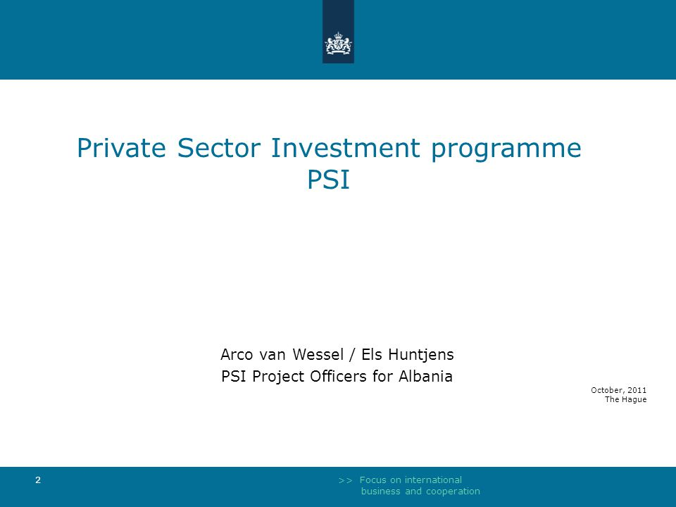 >> Focus on international business and cooperation 2 Private Sector Investment programme PSI Arco van Wessel / Els Huntjens PSI Project Officers for Albania October, 2011 The Hague