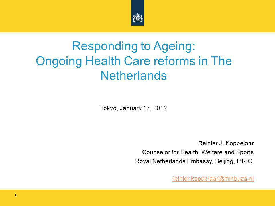 Responding to Ageing: Ongoing Health Care reforms in The Netherlands Tokyo, January 17, 2012 Reinier J. Koppelaar Counselor for Health, Welfare and Sp
