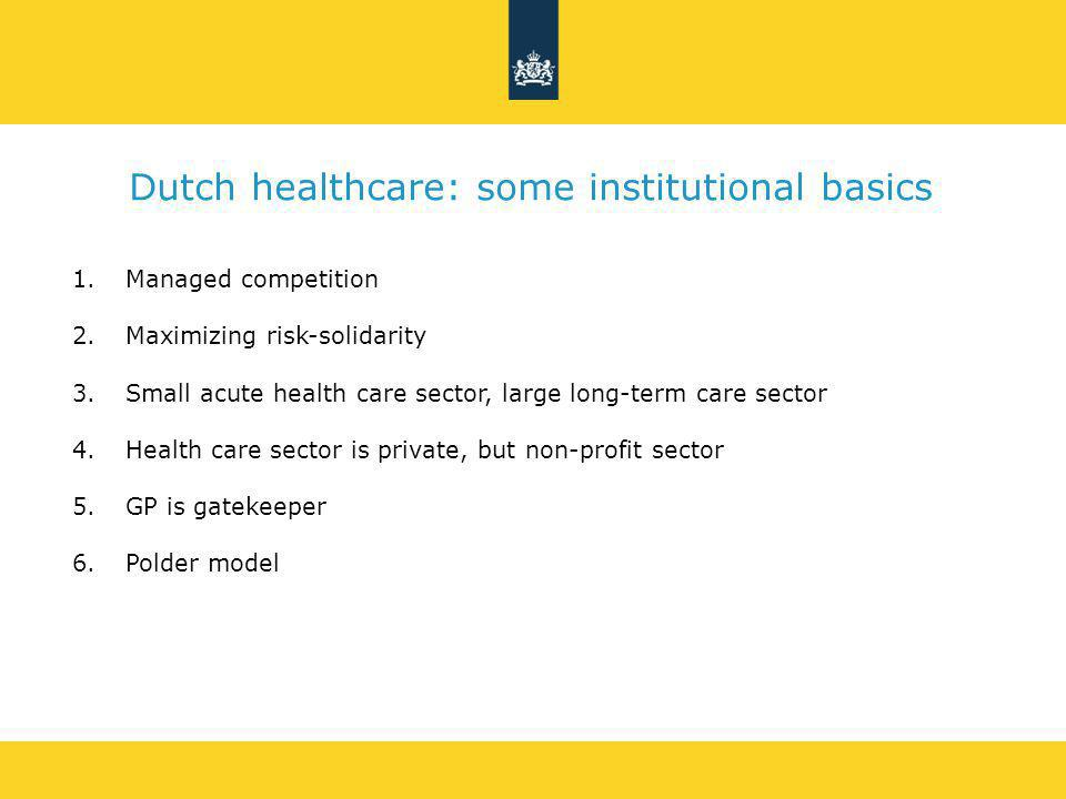 Dutch healthcare: some institutional basics 1.Managed competition 2.Maximizing risk-solidarity 3.Small acute health care sector, large long-term care