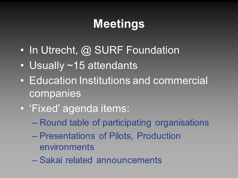 Meetings In Utrecht, @ SURF Foundation Usually ~15 attendants Education Institutions and commercial companies 'Fixed' agenda items: –Round table of pa