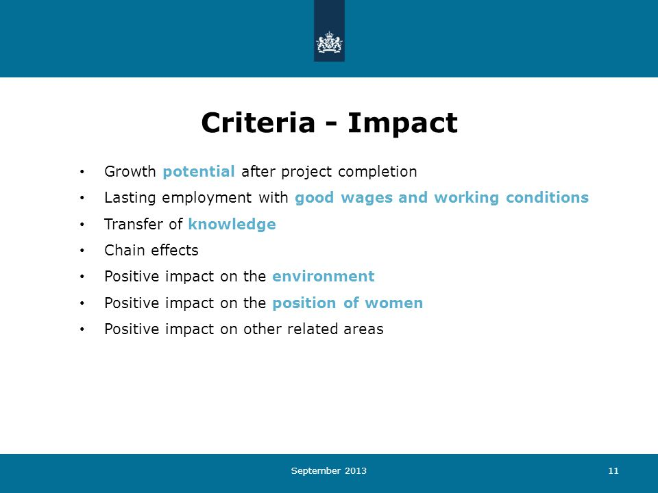 September 201311 Criteria - Impact Growth potential after project completion Lasting employment with good wages and working conditions Transfer of knowledge Chain effects Positive impact on the environment Positive impact on the position of women Positive impact on other related areas