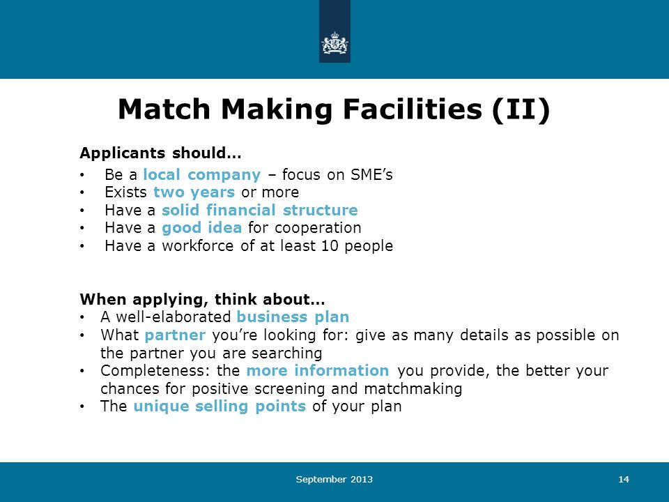 September 201314 Match Making Facilities (II) Applicants should… Be a local company – focus on SME's Exists two years or more Have a solid financial structure Have a good idea for cooperation Have a workforce of at least 10 people When applying, think about… A well-elaborated business plan What partner you're looking for: give as many details as possible on the partner you are searching Completeness: the more information you provide, the better your chances for positive screening and matchmaking The unique selling points of your plan