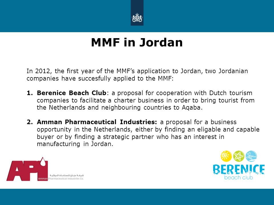 MMF in Jordan In 2012, the first year of the MMF's application to Jordan, two Jordanian companies have succesfully applied to the MMF: 1.Berenice Beach Club: a proposal for cooperation with Dutch tourism companies to facilitate a charter business in order to bring tourist from the Netherlands and neighbouring countries to Aqaba.