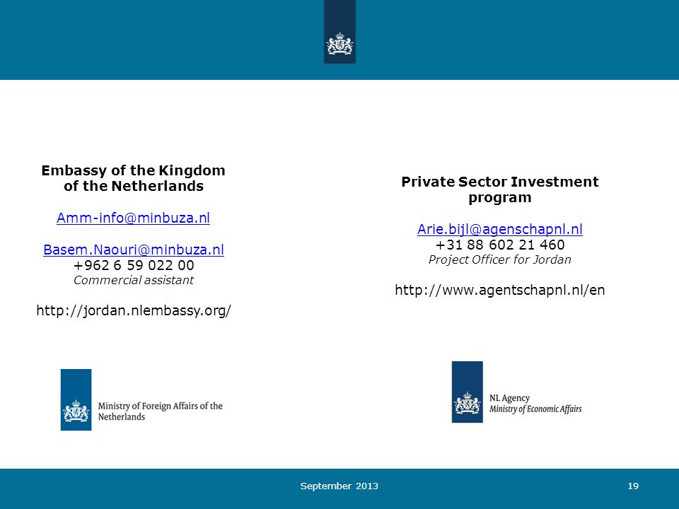 19September 2013 Embassy of the Kingdom of the Netherlands Amm-info@minbuza.nl Basem.Naouri@minbuza.nl +962 6 59 022 00 Commercial assistant http://jordan.nlembassy.org/ Private Sector Investment program Arie.bijl@agenschapnl.nl +31 88 602 21 460 Project Officer for Jordan http://www.agentschapnl.nl/en