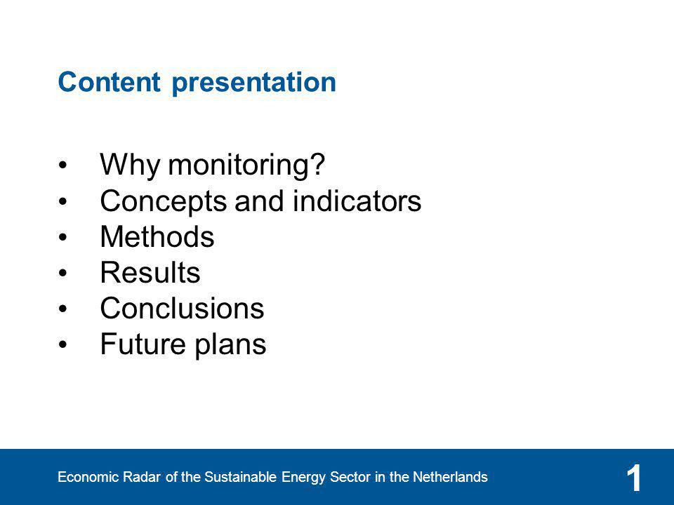 Economic Radar of the Sustainable Energy Sector in the Netherlands 1 Content presentation Why monitoring? Concepts and indicators Methods Results Conc