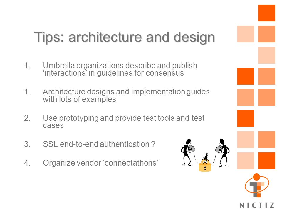 Tips: architecture and design 1.Umbrella organizations describe and publish 'interactions' in guidelines for consensus 1.Architecture designs and implementation guides with lots of examples 2.Use prototyping and provide test tools and test cases 3.SSL end-to-end authentication .