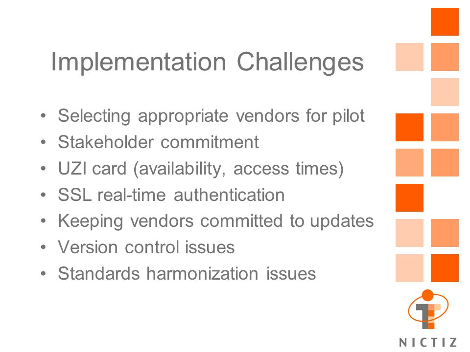 Implementation Challenges Selecting appropriate vendors for pilot Stakeholder commitment UZI card (availability, access times) SSL real-time authentication Keeping vendors committed to updates Version control issues Standards harmonization issues