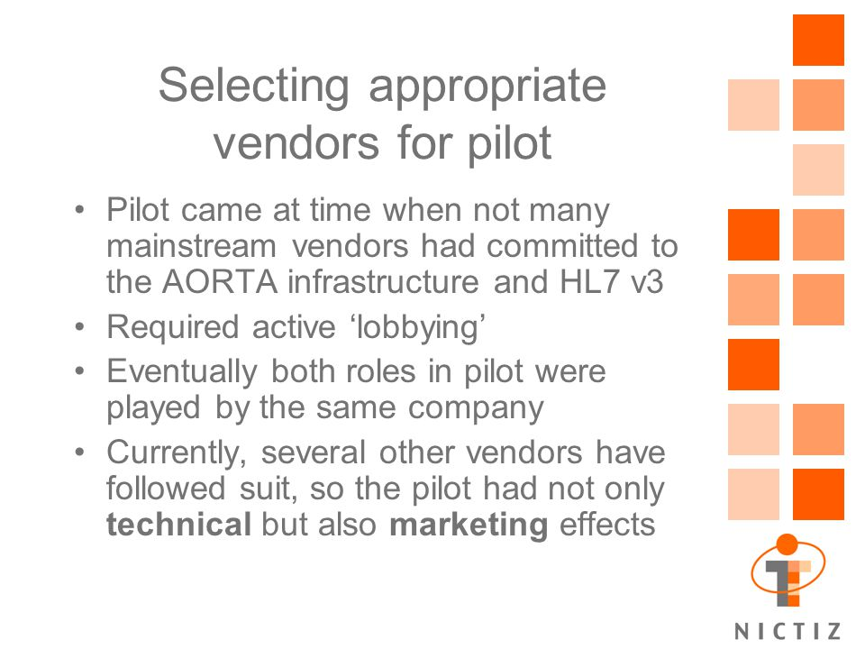 Selecting appropriate vendors for pilot Pilot came at time when not many mainstream vendors had committed to the AORTA infrastructure and HL7 v3 Required active 'lobbying' Eventually both roles in pilot were played by the same company Currently, several other vendors have followed suit, so the pilot had not only technical but also marketing effects