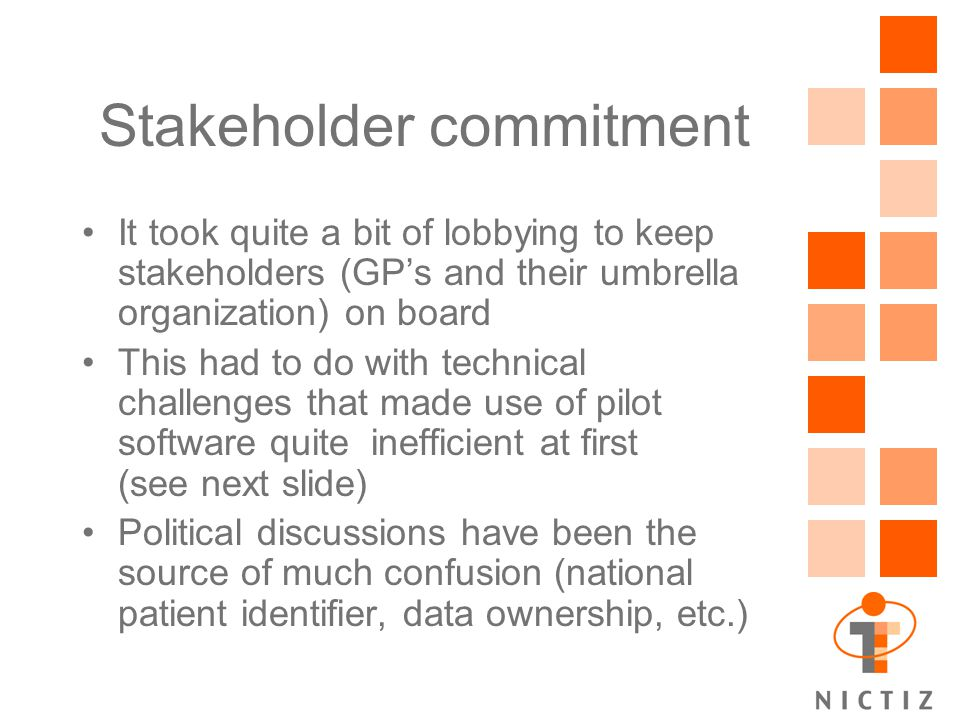 Stakeholder commitment It took quite a bit of lobbying to keep stakeholders (GP's and their umbrella organization) on board This had to do with technical challenges that made use of pilot software quite inefficient at first (see next slide) Political discussions have been the source of much confusion (national patient identifier, data ownership, etc.)