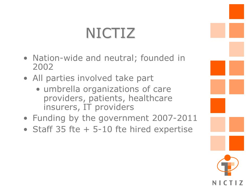NICTIZ Nation-wide and neutral; founded in 2002 All parties involved take part umbrella organizations of care providers, patients, healthcare insurers