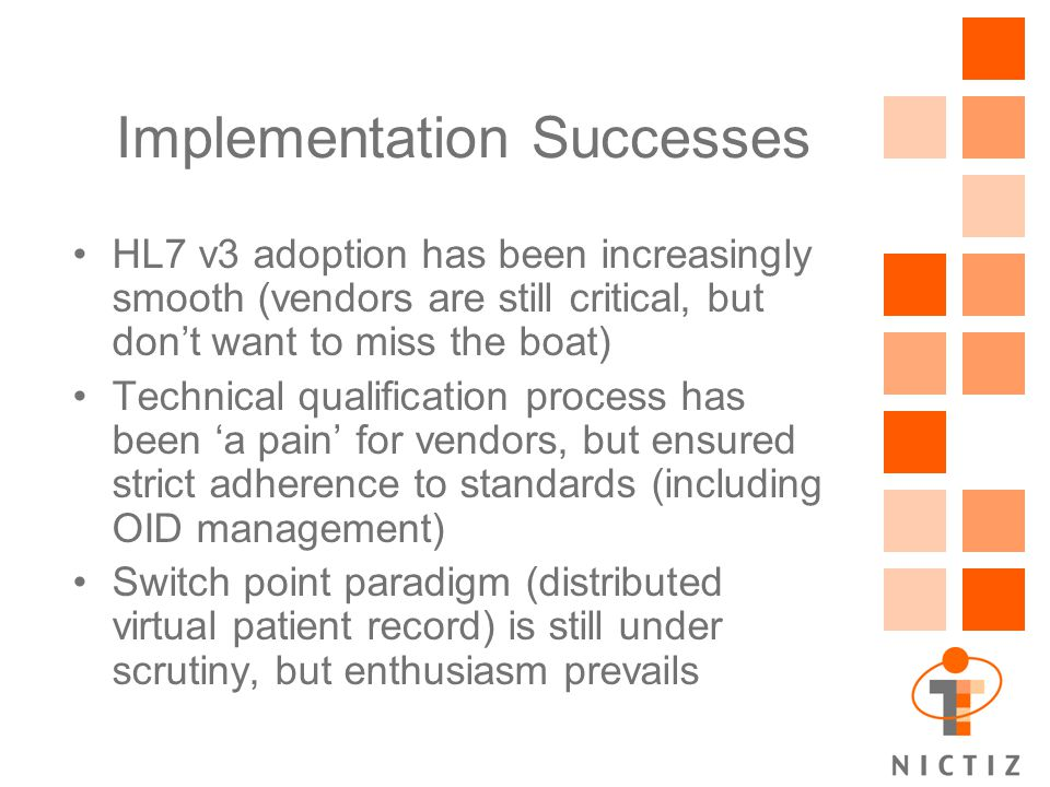 Implementation Successes HL7 v3 adoption has been increasingly smooth (vendors are still critical, but don't want to miss the boat) Technical qualification process has been 'a pain' for vendors, but ensured strict adherence to standards (including OID management) Switch point paradigm (distributed virtual patient record) is still under scrutiny, but enthusiasm prevails
