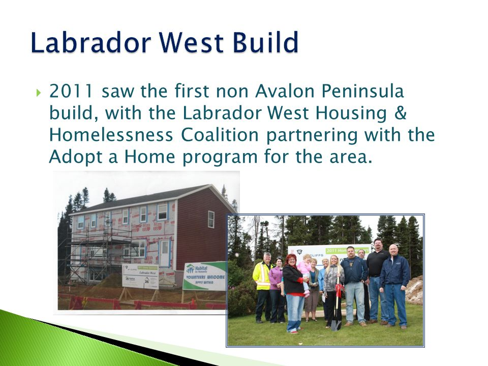  2011 saw the first non Avalon Peninsula build, with the Labrador West Housing & Homelessness Coalition partnering with the Adopt a Home program for the area.