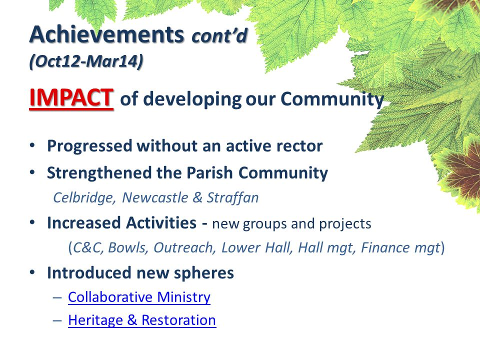 Achievements cont'd (Oct12-Mar14) IMPACT IMPACT of developing our Community Progressed without an active rector Strengthened the Parish Community Celbridge, Newcastle & Straffan Increased Activities - new groups and projects (C&C, Bowls, Outreach, Lower Hall, Hall mgt, Finance mgt) Introduced new spheres – Collaborative Ministry Collaborative Ministry – Heritage & Restoration Heritage & Restoration