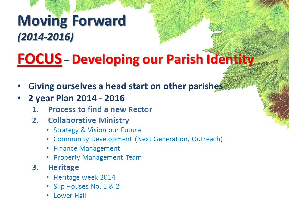 Moving Forward (2014-2016) FOCUS Developing our Parish Identity FOCUS – Developing our Parish Identity Giving ourselves a head start on other parishes 2 year Plan 2014 - 2016 1.Process to find a new Rector 2.Collaborative Ministry Strategy & Vision our Future Community Development (Next Generation, Outreach) Finance Management Property Management Team 3.Heritage Heritage week 2014 Slip Houses No.